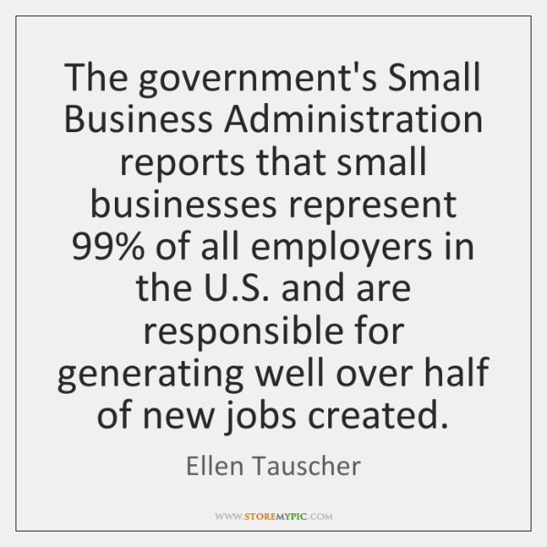 The government's Small Business Administration reports that small businesses represent 99% of all ..