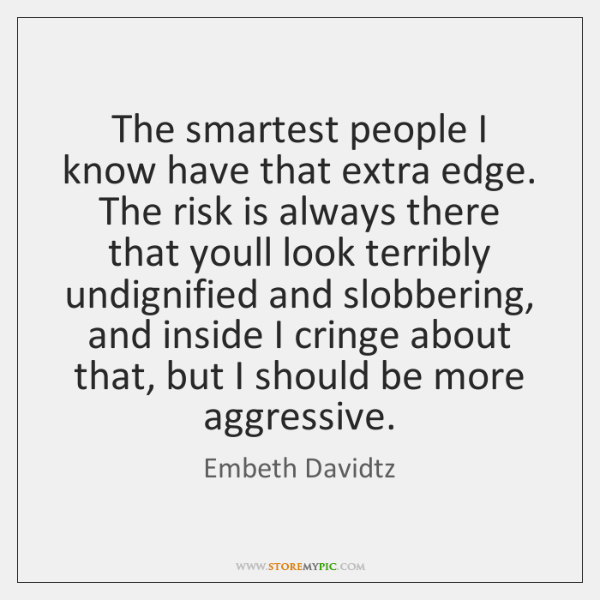 The smartest people I know have that extra edge. The risk is ...