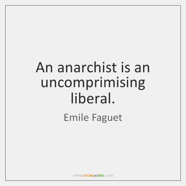 An anarchist is an uncomprimising liberal.