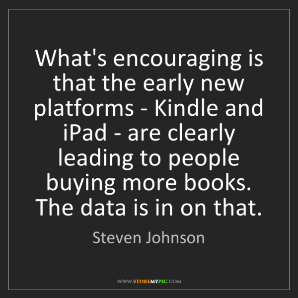Steven Johnson: What's encouraging is that the early new platforms -...