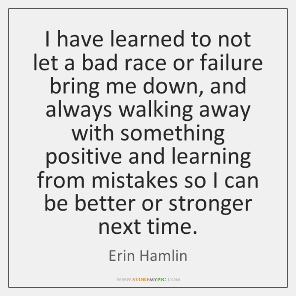 I have learned to not let a bad race or failure bring ...