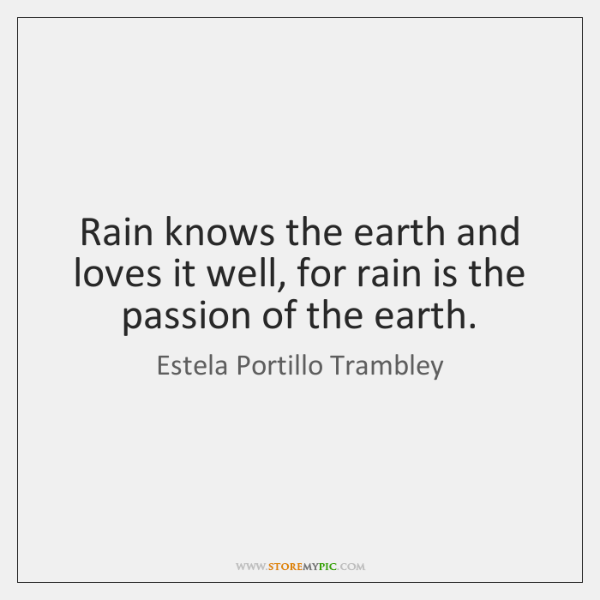 Rain knows the earth and loves it well, for rain is the ...