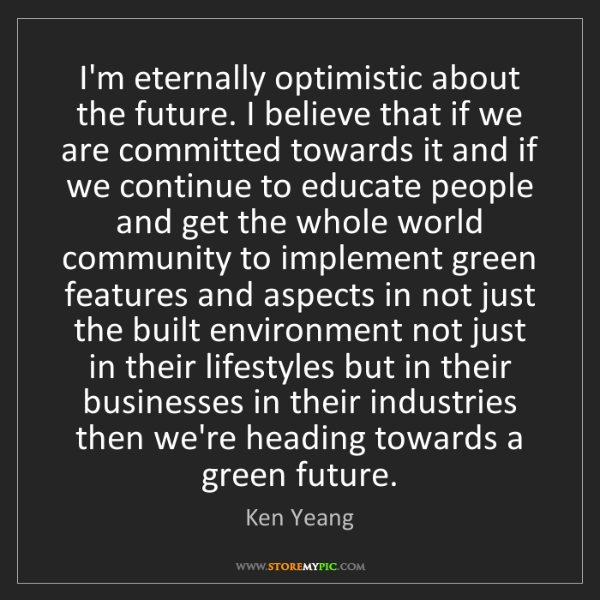 Ken Yeang: I'm eternally optimistic about the future. I believe...