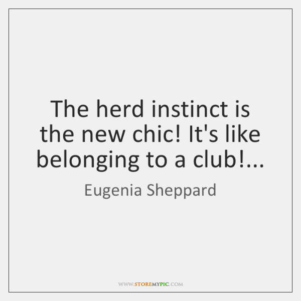 The herd instinct is the new chic! It's like belonging to a ...