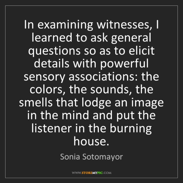 Sonia Sotomayor: In examining witnesses, I learned to ask general questions...
