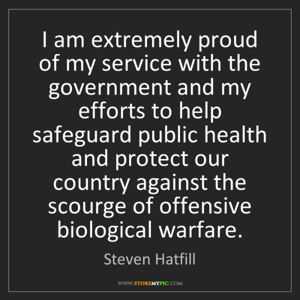 Steven Hatfill: I am extremely proud of my service with the government...