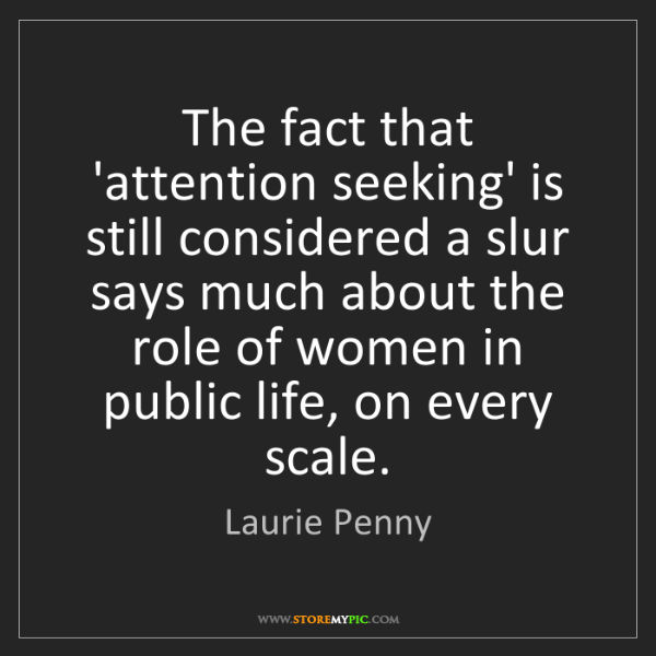 Laurie Penny: The fact that 'attention seeking' is still considered...