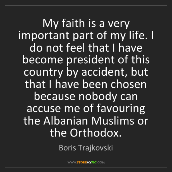 Boris Trajkovski: My faith is a very important part of my life. I do not...