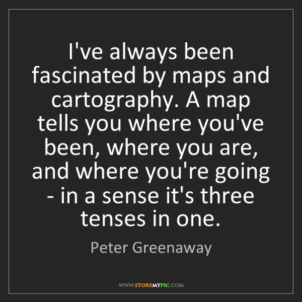 Peter Greenaway: I've always been fascinated by maps and cartography....