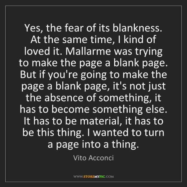 Vito Acconci: Yes, the fear of its blankness. At the same time, I kind...