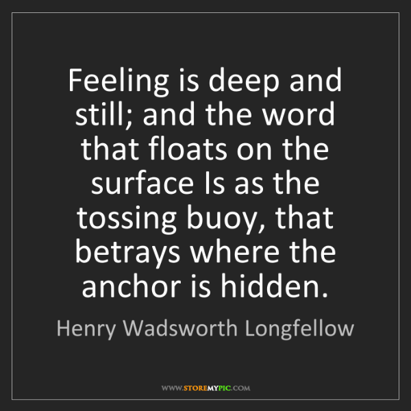 Henry Wadsworth Longfellow: Feeling is deep and still; and the word that floats on...
