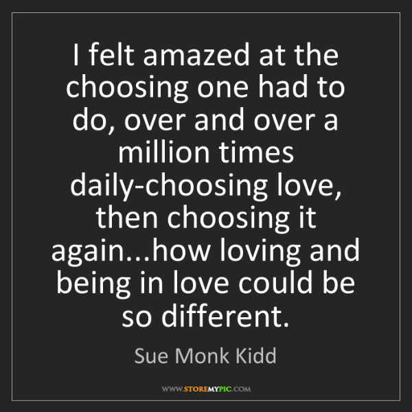 Sue Monk Kidd: I felt amazed at the choosing one had to do, over and...