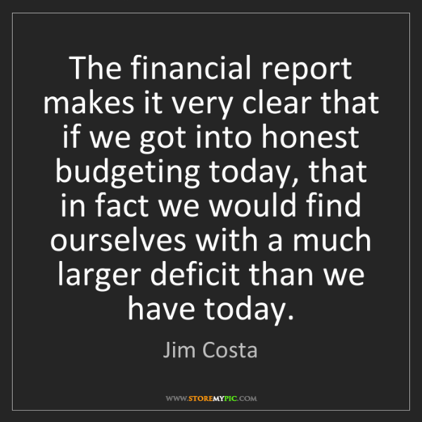 Jim Costa: The financial report makes it very clear that if we got...
