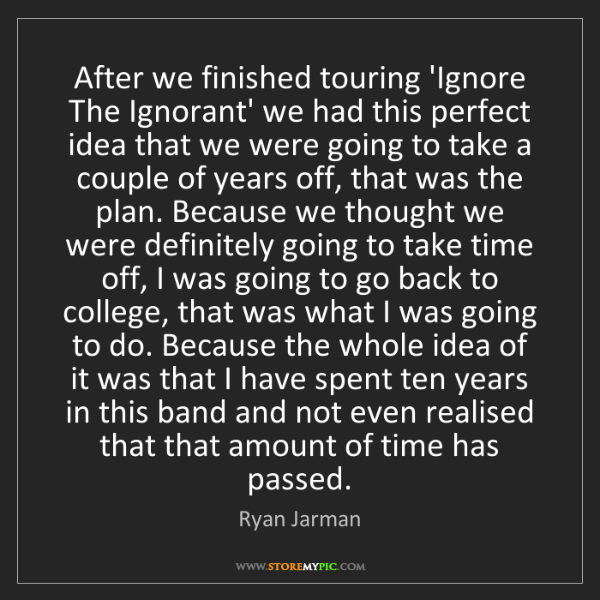Ryan Jarman: After we finished touring 'Ignore The Ignorant' we had...