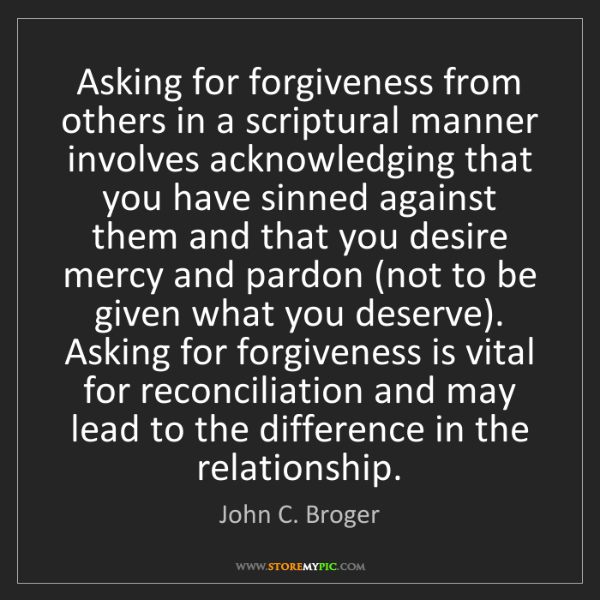 John C. Broger: Asking for forgiveness from others in a scriptural manner...