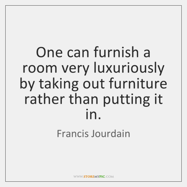 One can furnish a room very luxuriously by taking out furniture rather ...