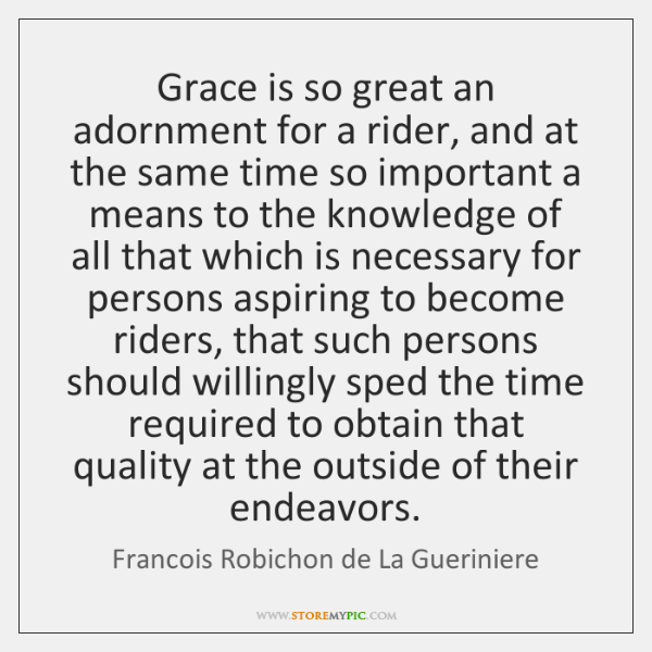 Grace is so great an adornment for a rider, and at the ...