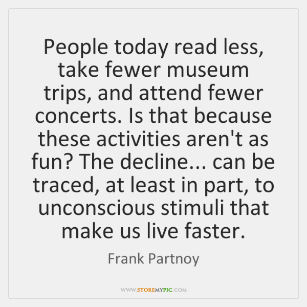 People today read less, take fewer museum trips, and attend fewer concerts. ...