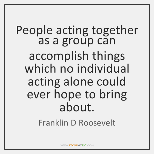 People acting together as a group can accomplish things which no individual ...