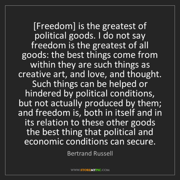 Bertrand Russell: [Freedom] is the greatest of political goods. I do not...