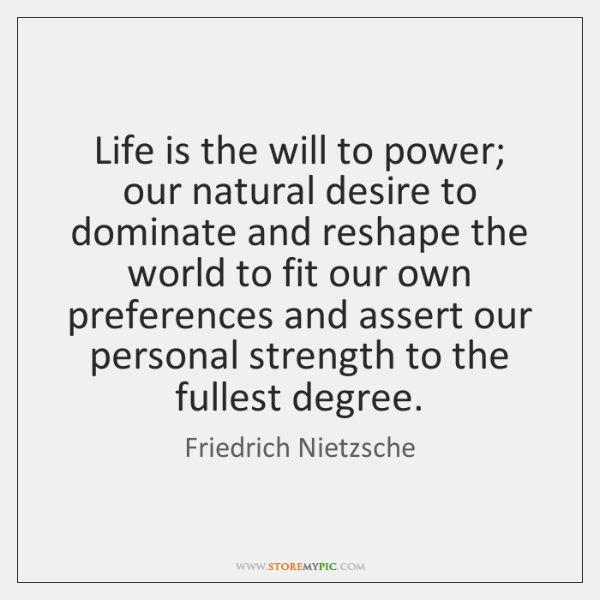 Life Is The Will To Power Our Natural Desire To Dominate And