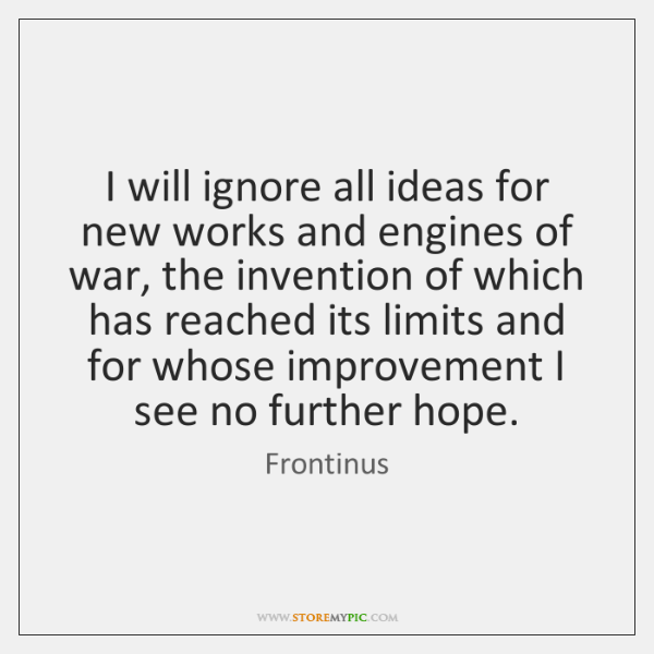 I will ignore all ideas for new works and engines of war, ...