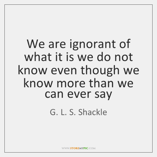 We are ignorant of what it is we do not know even ...
