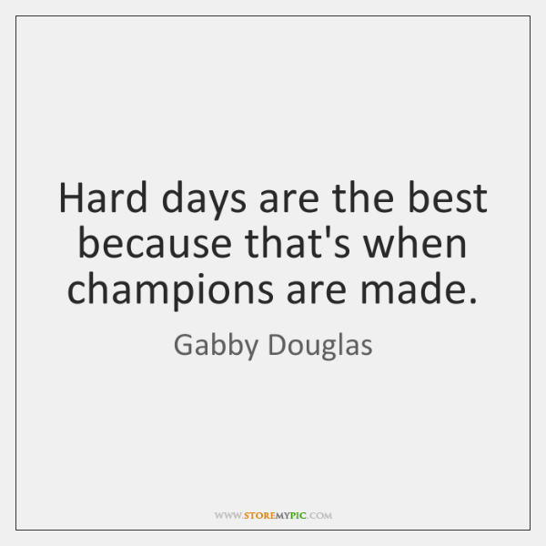 Hard days are the best because that's when champions are made.