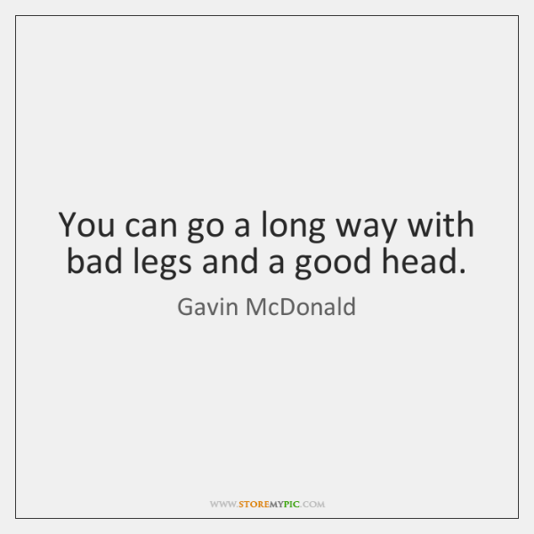 You can go a long way with bad legs and a good ...