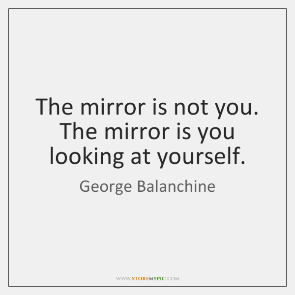 The Mirror Is Not You The Mirror Is You Looking At Yourself