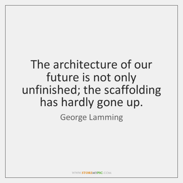 The architecture of our future is not only unfinished; the scaffolding has ...