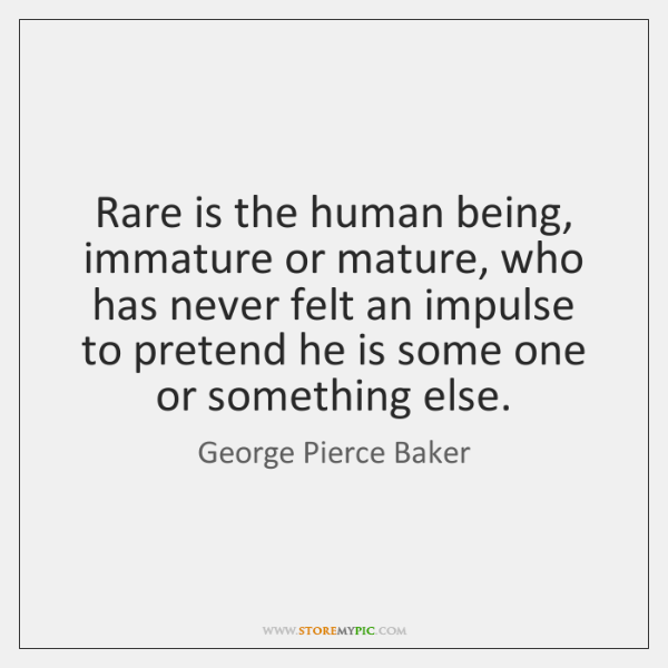 Rare is the human being, immature or mature, who has never felt ...