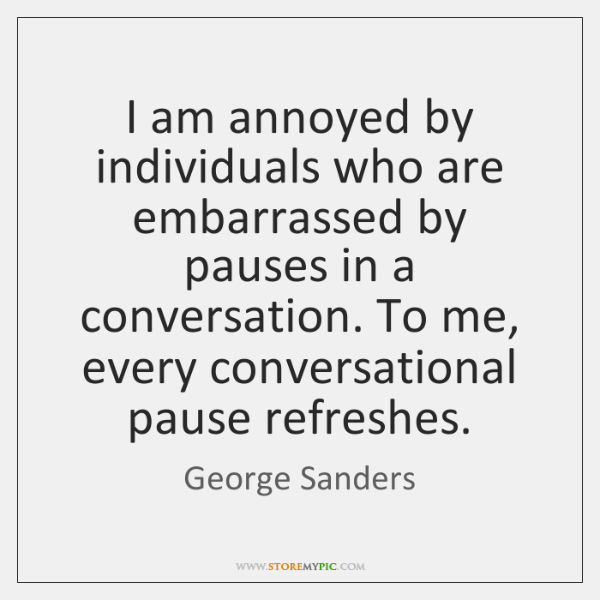 I am annoyed by individuals who are embarrassed by pauses in a ...