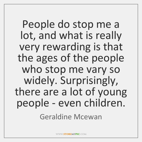 People do stop me a lot, and what is really very rewarding ...