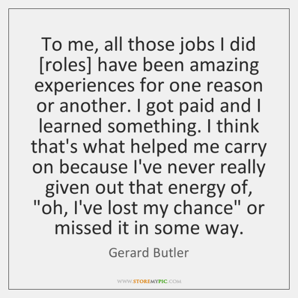 To me, all those jobs I did [roles] have been amazing experiences ...