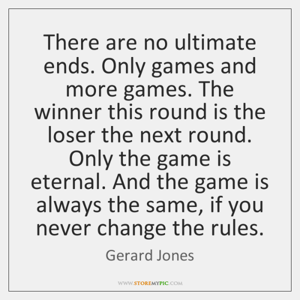 There are no ultimate ends. Only games and more games. The winner ...