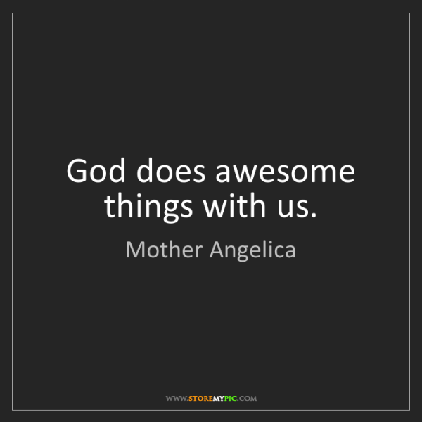 Mother Angelica: God does awesome things with us.