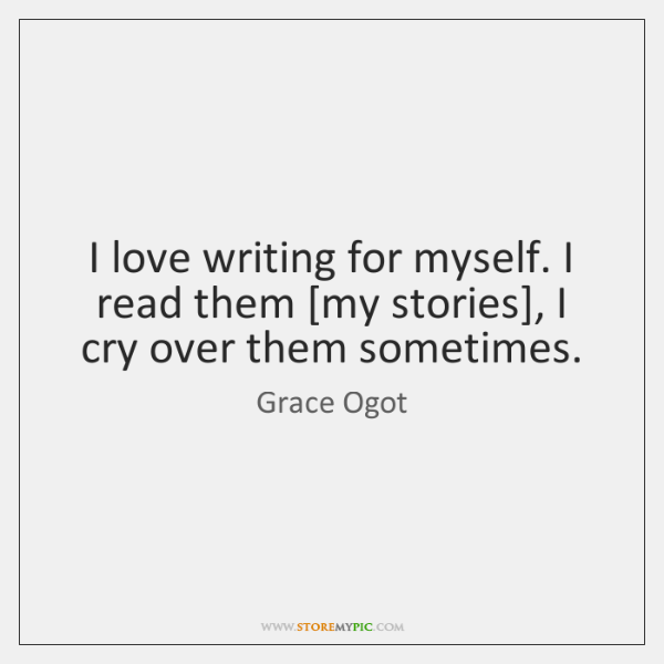 I love writing for myself. I read them [my stories], I cry ...