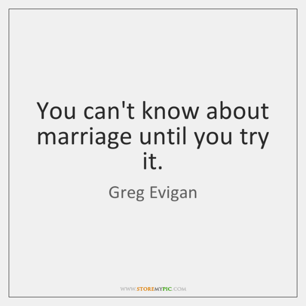 You can't know about marriage until you try it.