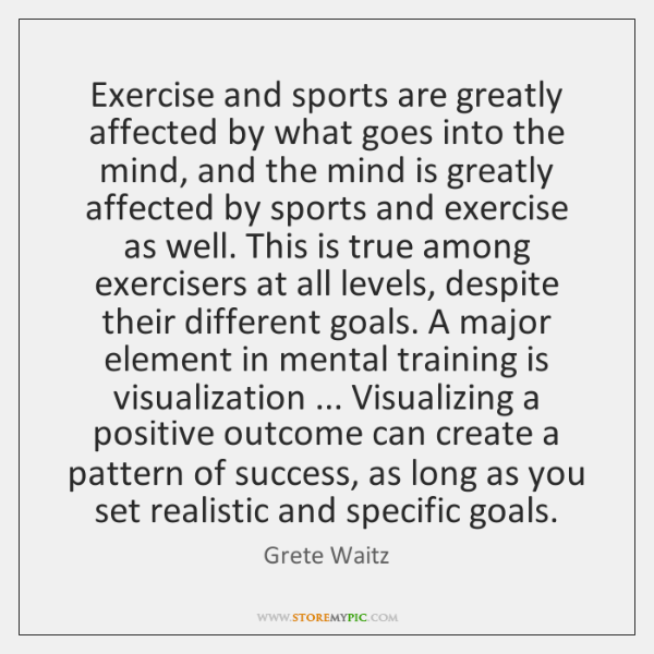 Exercise and sports are greatly affected by what goes into the mind, ...