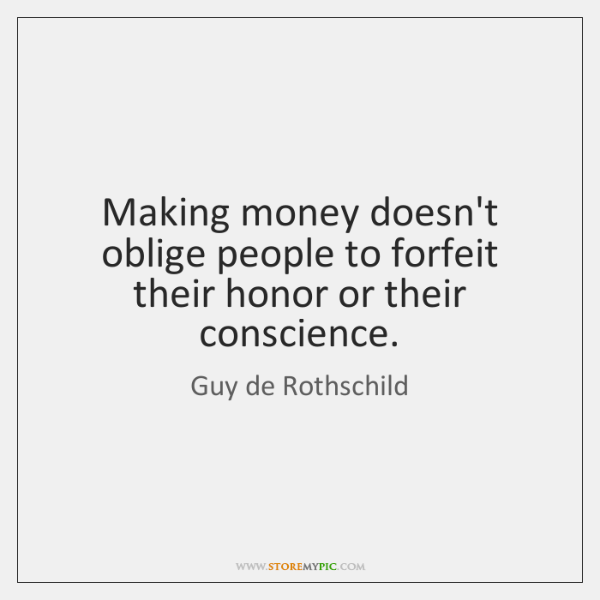 Making money doesn't oblige people to forfeit their honor or their conscience.