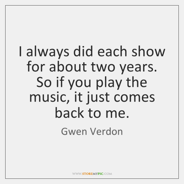 I always did each show for about two years. So if you ...