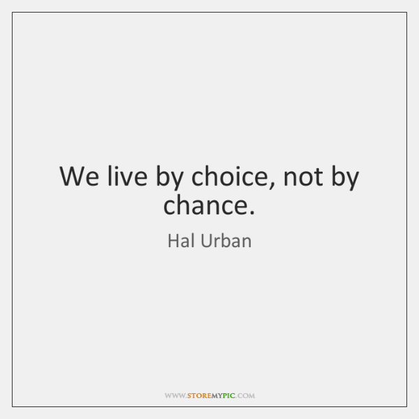 We live by choice, not by chance.