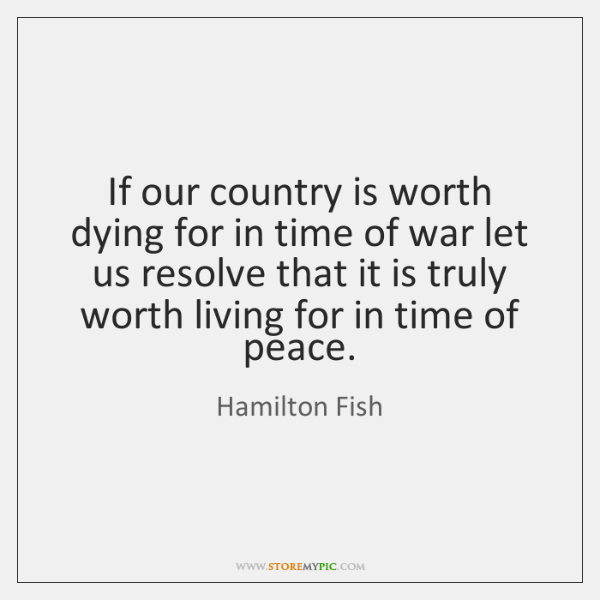 If our country is worth dying for in time of war let ...