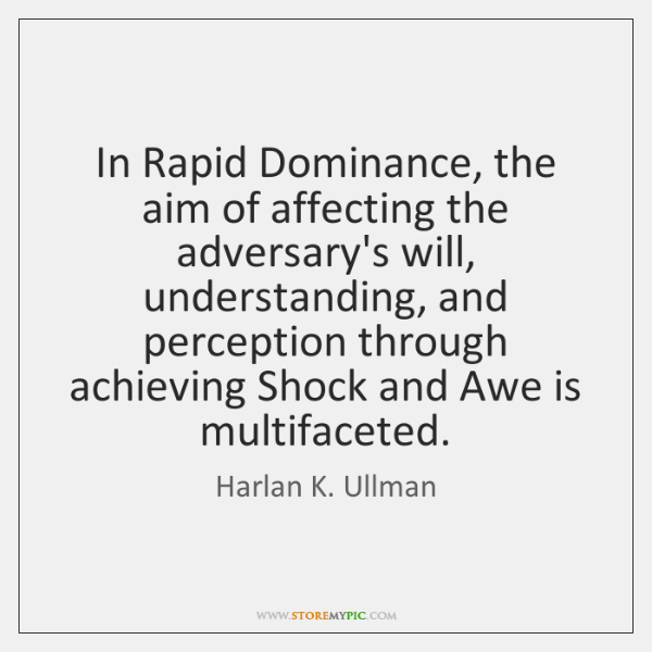 In Rapid Dominance, the aim of affecting the adversary's will, understanding, and ...