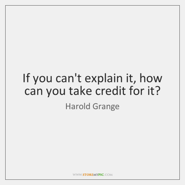 If you can't explain it, how can you take credit for it?