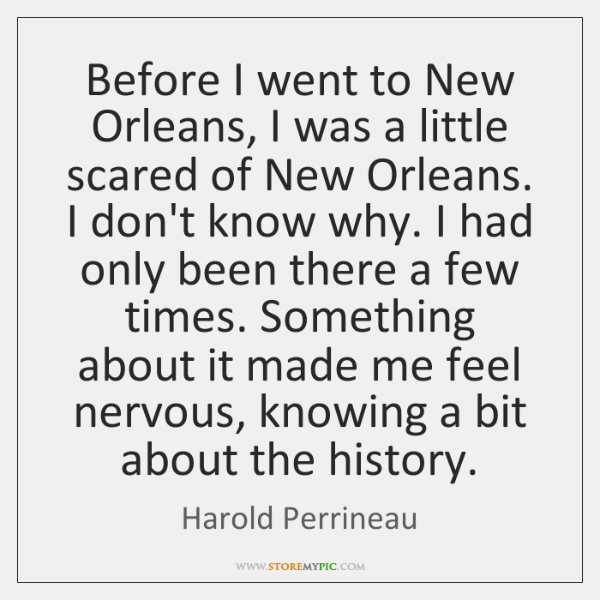 Before I went to New Orleans, I was a little scared of ...