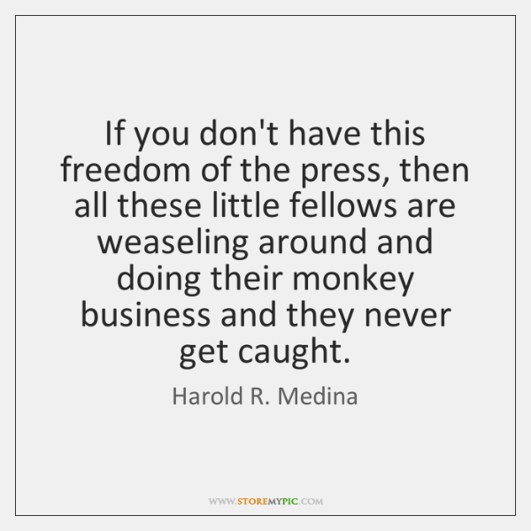 If you don't have this freedom of the press, then all these ...