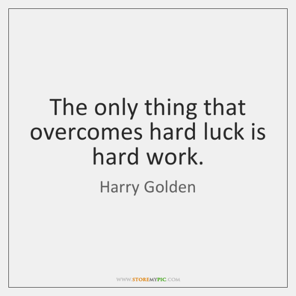 The only thing that overcomes hard luck is hard work.