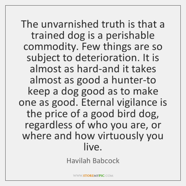 The unvarnished truth is that a trained dog is a perishable commodity. ...
